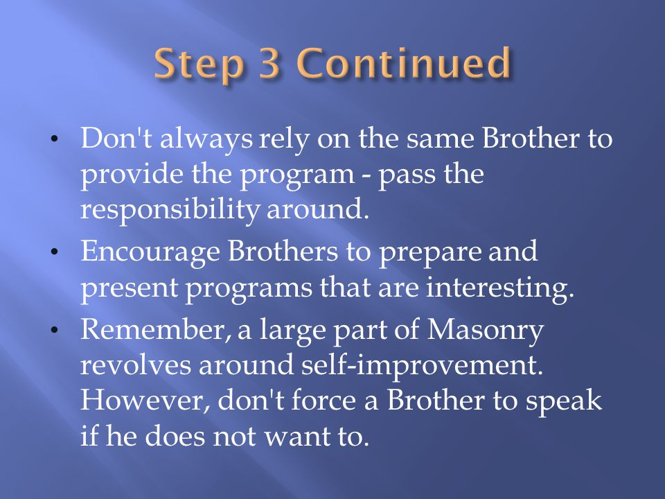 Don't always rely on the same Brother to provide the program - pass the responsibility around. Encourage Brothers to prepare and present programs that