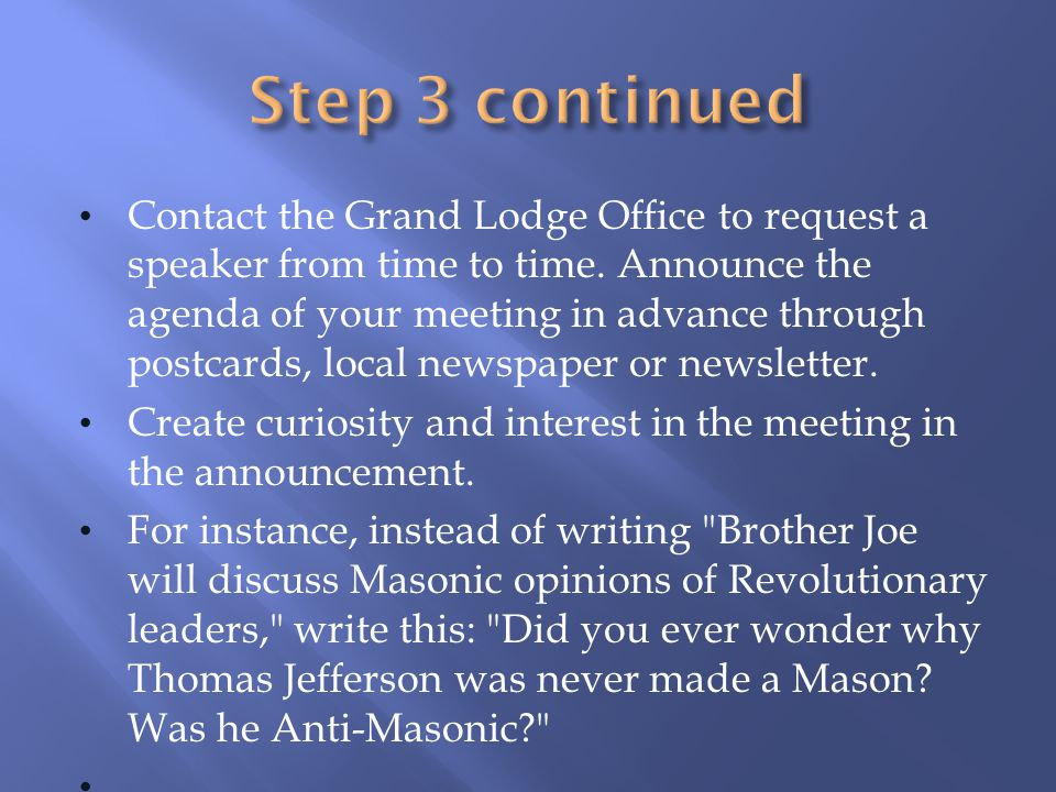 Contact the Grand Lodge Office to request a speaker from time to time. Announce the agenda of your meeting in advance through postcards, local newspap