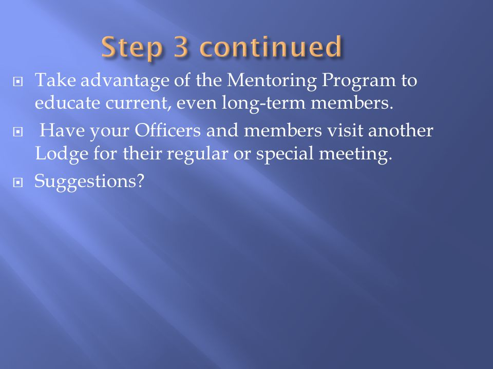 Take advantage of the Mentoring Program to educate current, even long-term members. Have your Officers and members visit another Lodge for their regul