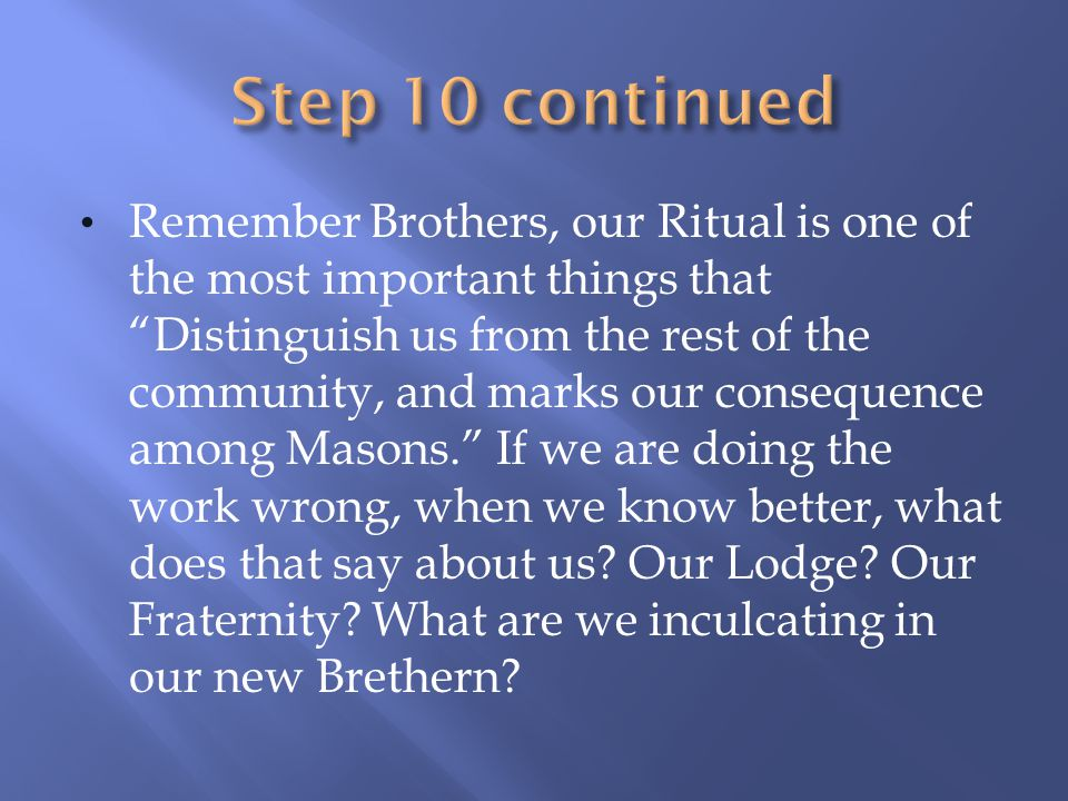 Remember Brothers, our Ritual is one of the most important things that Distinguish us from the rest of the community, and marks our consequence among