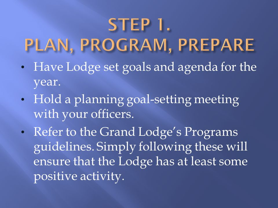 Have Lodge set goals and agenda for the year. Hold a planning goal-setting meeting with your officers. Refer to the Grand Lodges Programs guidelines.