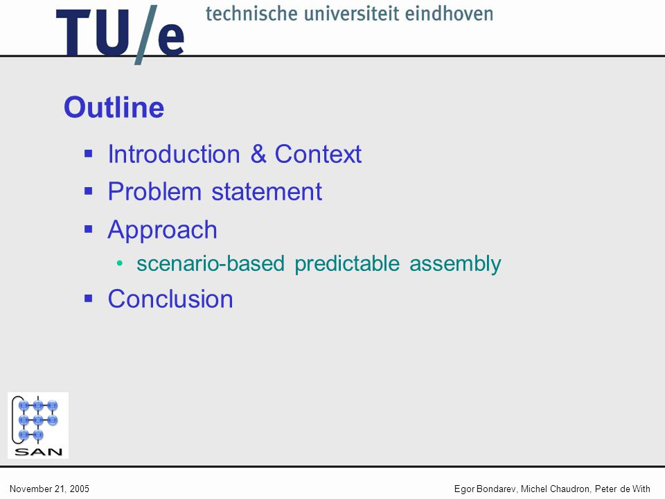 November 21, 2005Egor Bondarev, Michel Chaudron, Peter de With Outline Introduction & Context Problem statement Approach scenario-based predictable assembly Conclusion