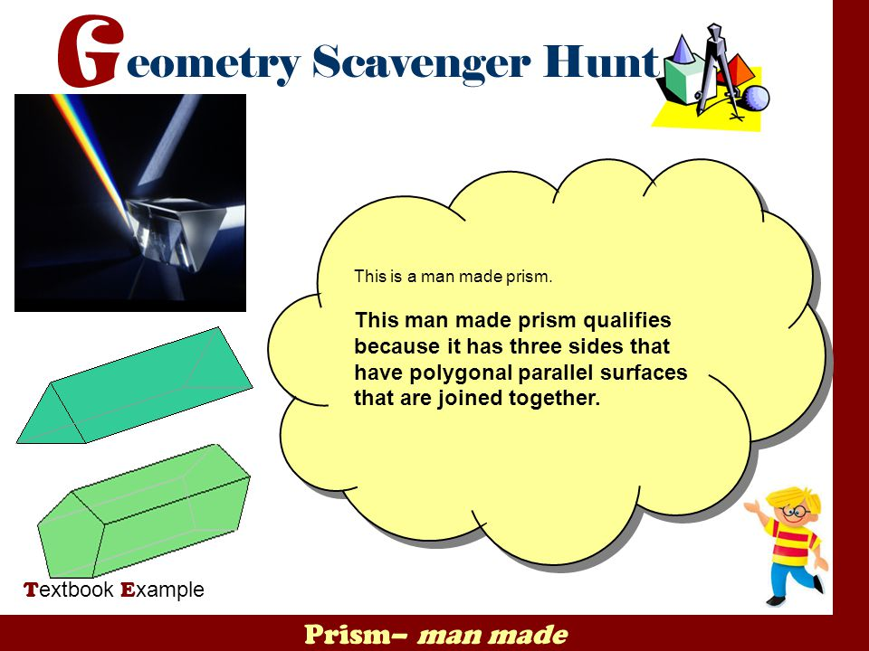 Prism– man made T extbook E xample This is a man made prism. This man made prism qualifies because it has three sides that have polygonal parallel sur