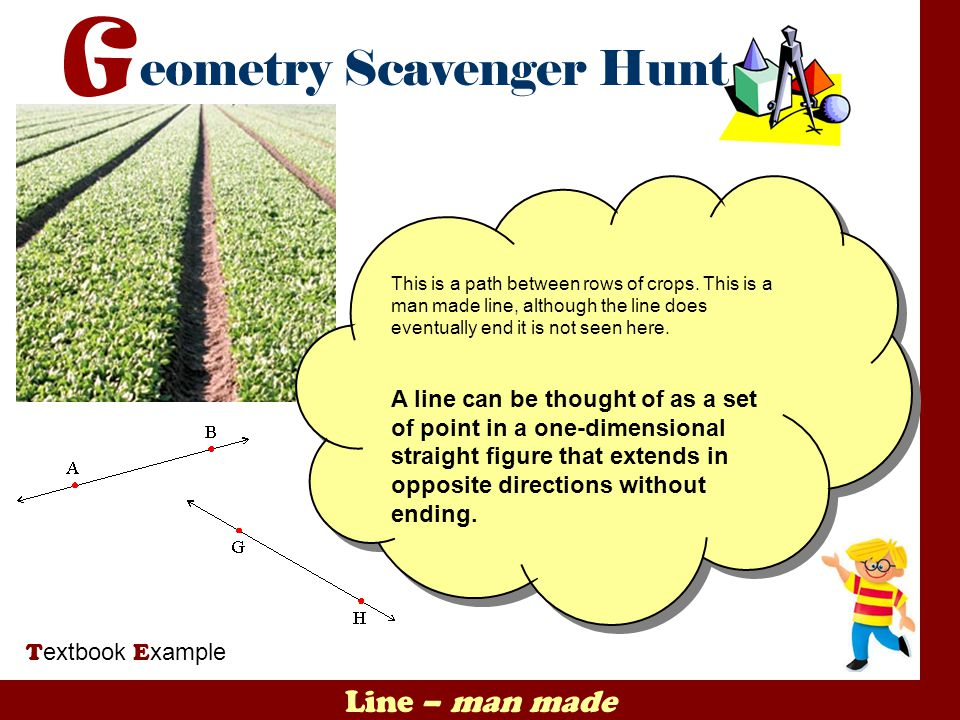 Line – man made T extbook E xample This is a path between rows of crops. This is a man made line, although the line does eventually end it is not seen