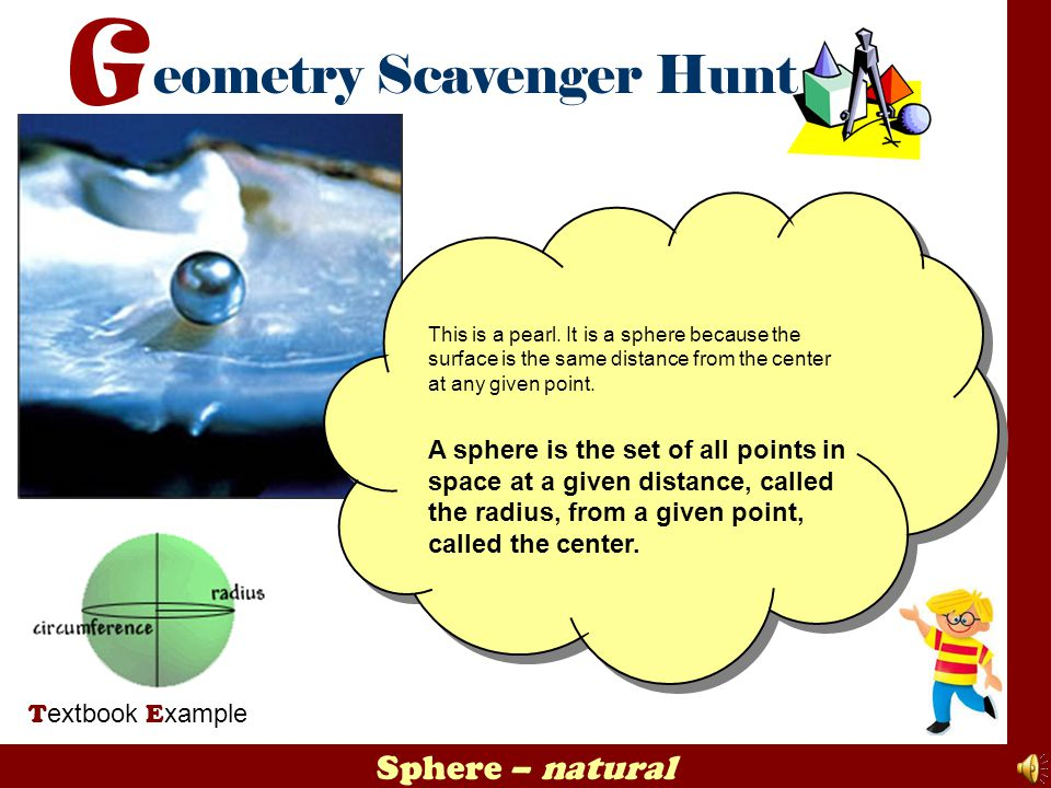 Sphere – natural T extbook E xample This is a pearl. It is a sphere because the surface is the same distance from the center at any given point. A sph