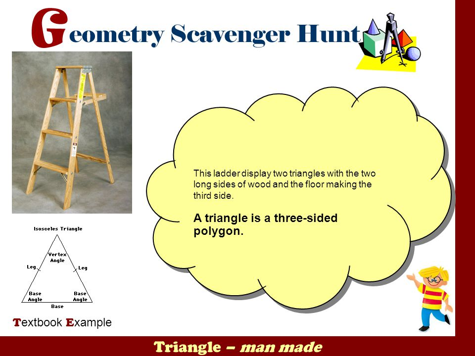 Triangle – man made T extbook E xample This ladder display two triangles with the two long sides of wood and the floor making the third side. A triang