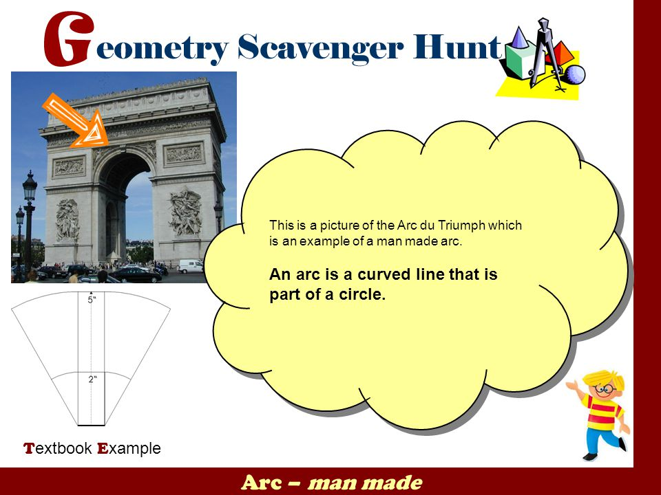 Arc – man made T extbook E xample This is a picture of the Arc du Triumph which is an example of a man made arc. An arc is a curved line that is part