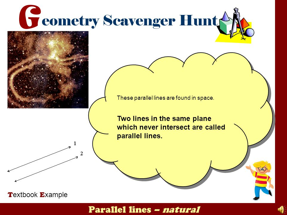 Parallel lines – natural T extbook E xample These parallel lines are found in space. Two lines in the same plane which never intersect are called para