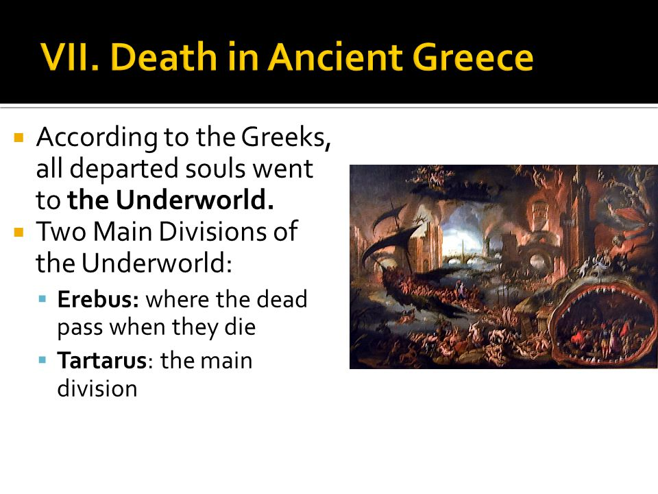 According to the Greeks, all departed souls went to the Underworld. Two Main Divisions of the Underworld: Erebus: where the dead pass when they die Ta