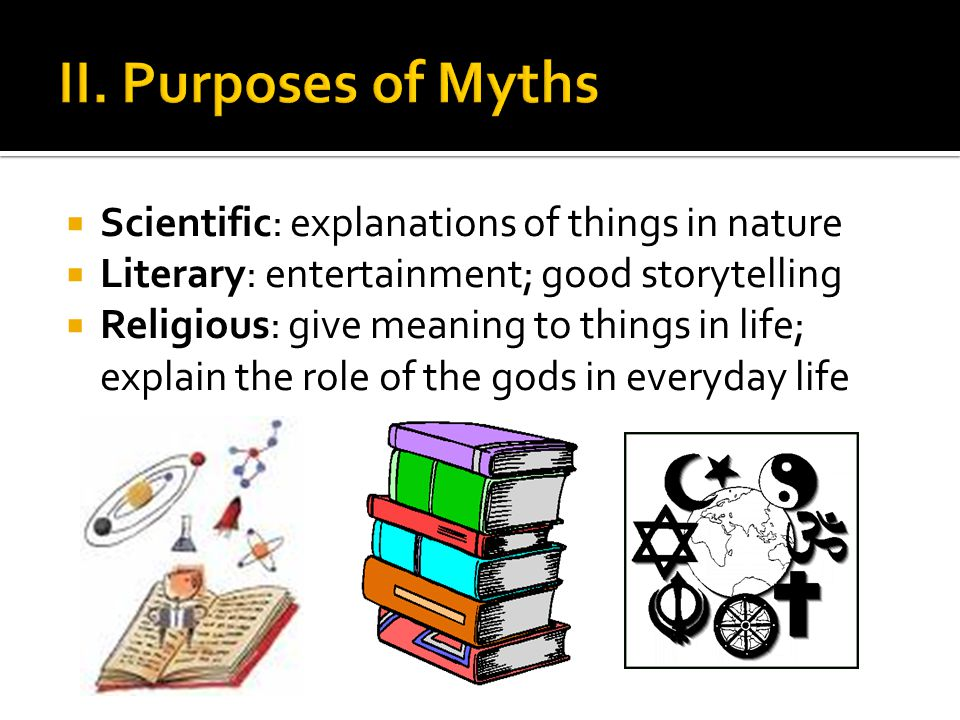 Scientific: explanations of things in nature Literary: entertainment; good storytelling Religious: give meaning to things in life; explain the role of