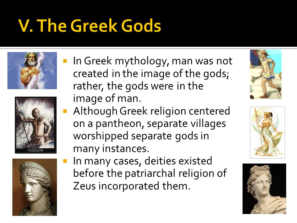 In Greek mythology, man was not created in the image of the gods; rather, the gods were in the image of man. Although Greek religion centered on a pan