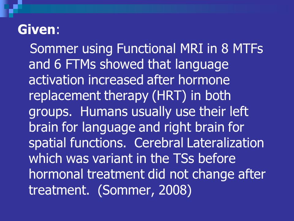 Given: Sommer using Functional MRI in 8 MTFs and 6 FTMs showed that language activation increased after hormone replacement therapy (HRT) in both groups.