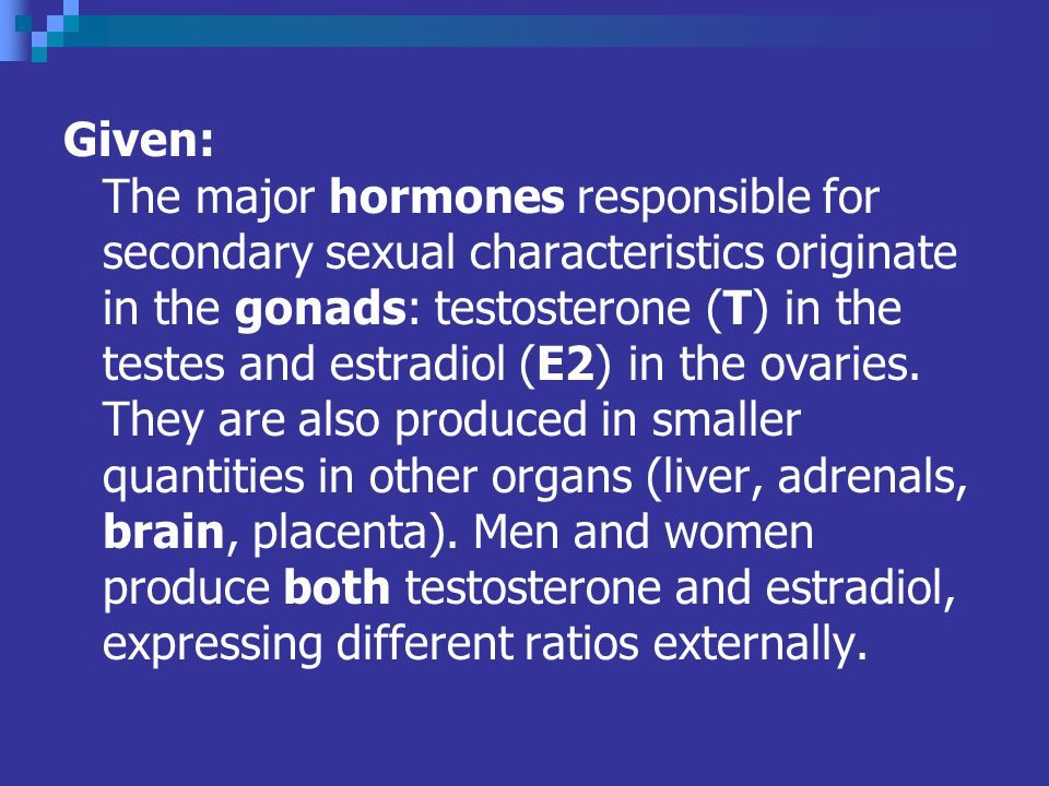 Given: The major hormones responsible for secondary sexual characteristics originate in the gonads: testosterone (T) in the testes and estradiol (E2) in the ovaries.