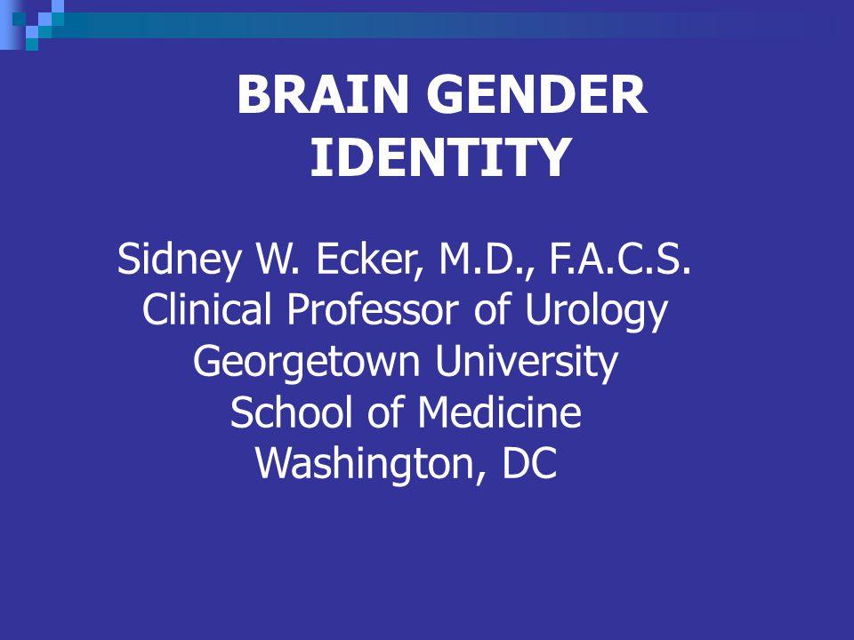 BRAIN GENDER IDENTITY Sidney W.Ecker, M.D., F.A.C.S.