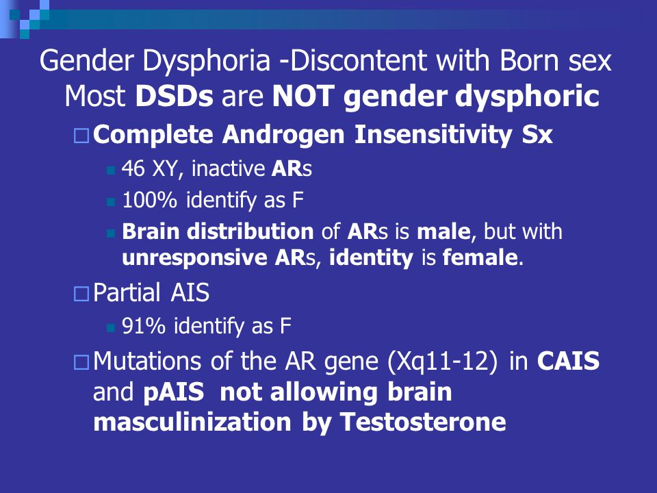 Gender Dysphoria -Discontent with Born sex Most DSDs are NOT gender dysphoric Complete Androgen Insensitivity Sx 46 XY, inactive ARs 100% identify as F Brain distribution of ARs is male, but with unresponsive ARs, identity is female.