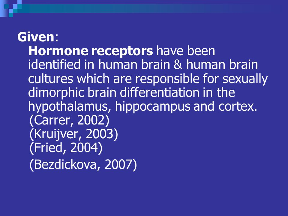 Given: Hormone receptors have been identified in human brain & human brain cultures which are responsible for sexually dimorphic brain differentiation in the hypothalamus, hippocampus and cortex.