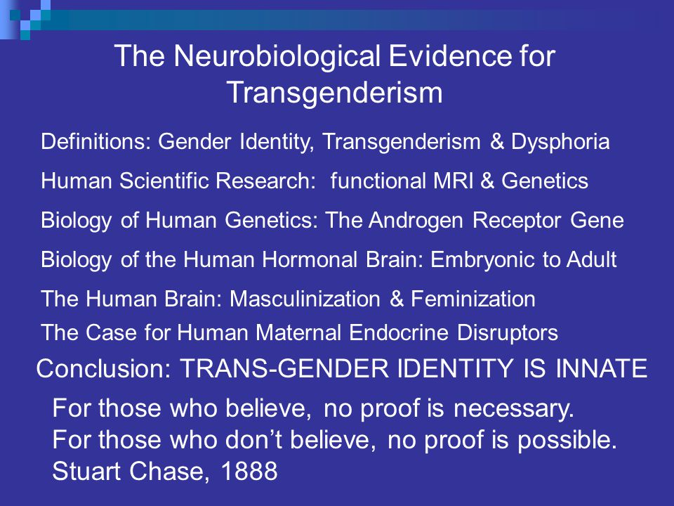 The Neurobiological Evidence for Transgenderism Definitions: Gender Identity, Transgenderism & Dysphoria The Human Brain: Masculinization & Feminization Human Scientific Research: functional MRI & Genetics Biology of the Human Hormonal Brain: Embryonic to Adult Biology of Human Genetics: The Androgen Receptor Gene The Case for Human Maternal Endocrine Disruptors Conclusion: TRANS-GENDER IDENTITY IS INNATE For those who believe, no proof is necessary.