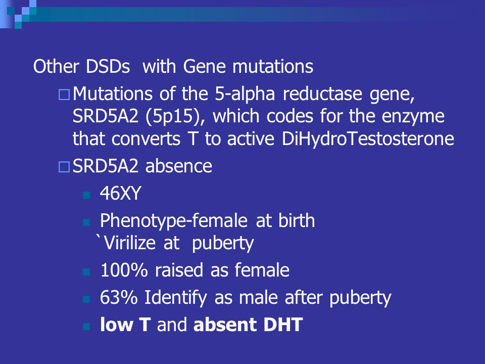 Other DSDs with Gene mutations Mutations of the 5-alpha reductase gene, SRD5A2 (5p15), which codes for the enzyme that converts T to active DiHydroTestosterone SRD5A2 absence 46XY Phenotype-female at birth `Virilize at puberty 100% raised as female 63% Identify as male after puberty low T and absent DHT