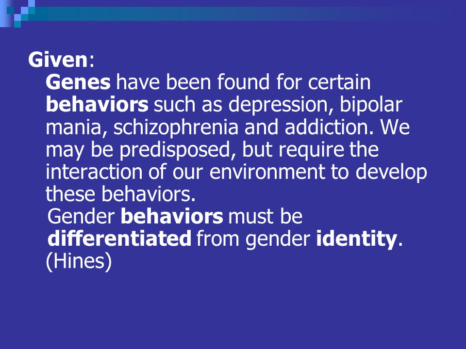 Given: Genes have been found for certain behaviors such as depression, bipolar mania, schizophrenia and addiction.