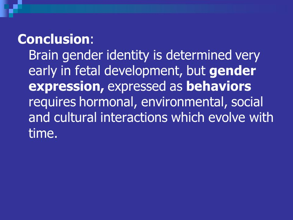 Conclusion: Brain gender identity is determined very early in fetal development, but gender expression, expressed as behaviors requires hormonal, environmental, social and cultural interactions which evolve with time.