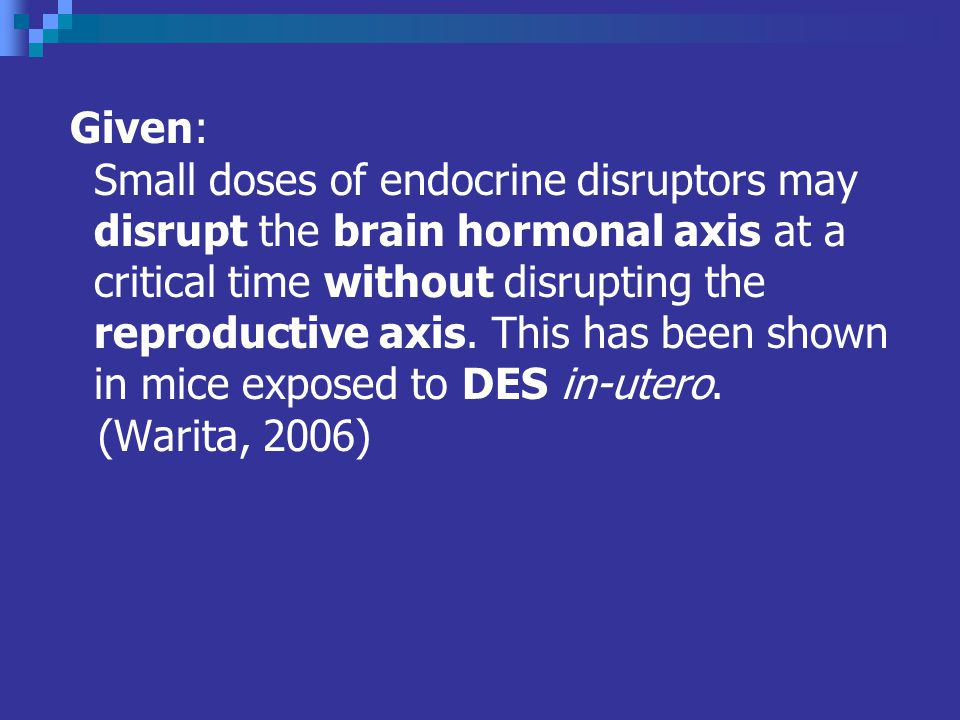Given: Small doses of endocrine disruptors may disrupt the brain hormonal axis at a critical time without disrupting the reproductive axis.