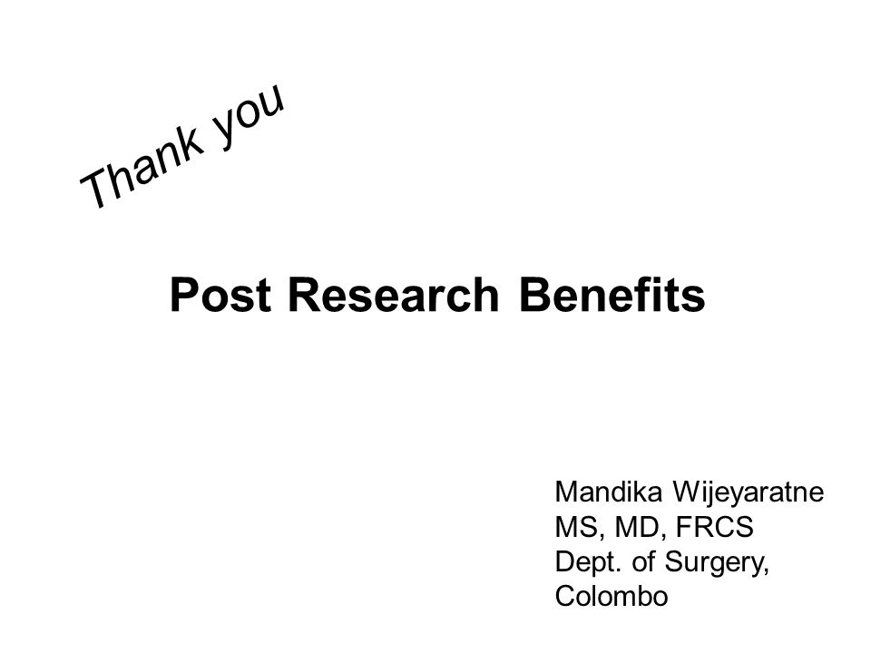 Post Research Benefits Mandika Wijeyaratne MS, MD, FRCS Dept. of Surgery, Colombo Thank you