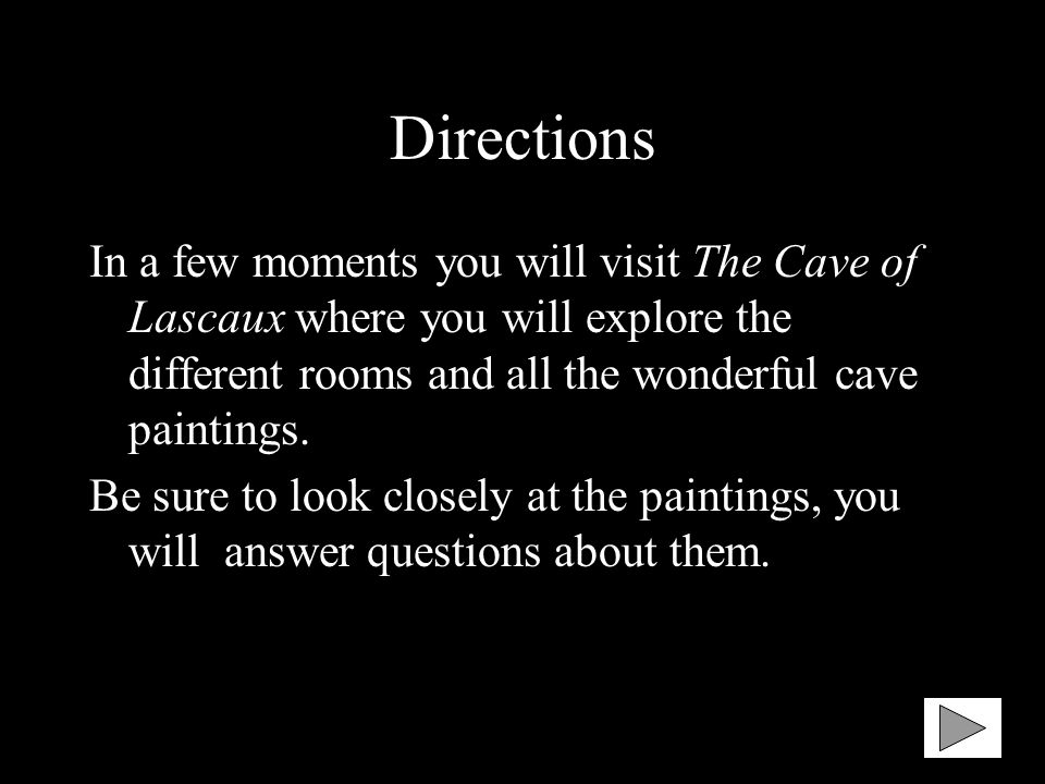 Directions In a few moments you will visit The Cave of Lascaux where you will explore the different rooms and all the wonderful cave paintings. Be sur