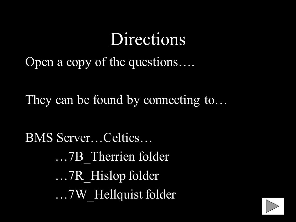 Directions Open a copy of the questions…. They can be found by connecting to… BMS Server…Celtics… …7B_Therrien folder …7R_Hislop folder …7W_Hellquist