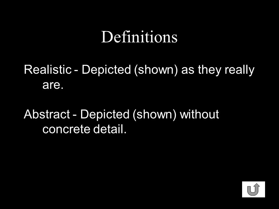 Definitions Realistic - Depicted (shown) as they really are. Abstract - Depicted (shown) without concrete detail.