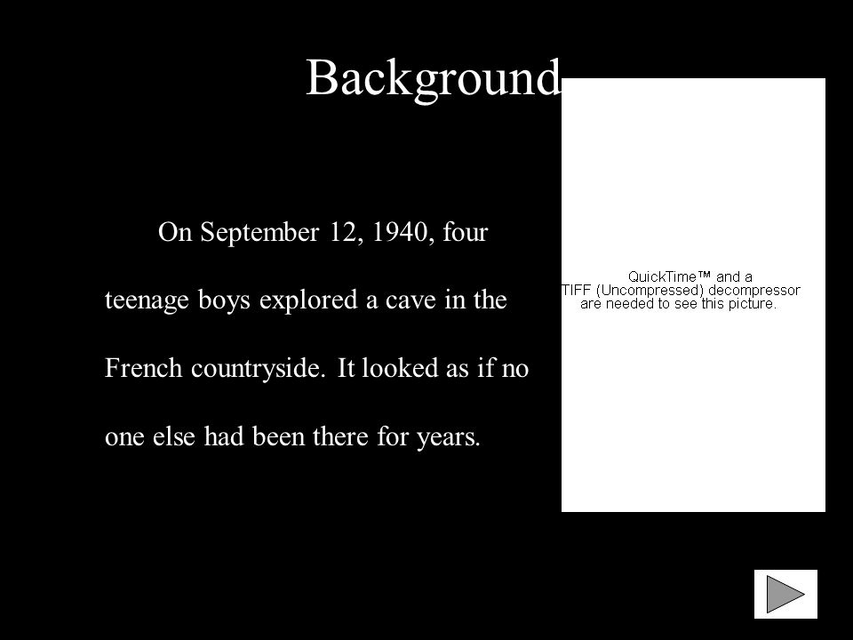 Background On September 12, 1940, four teenage boys explored a cave in the French countryside. It looked as if no one else had been there for years.