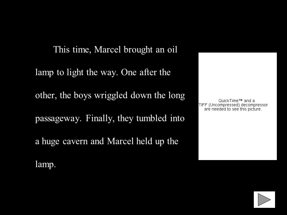 This time, Marcel brought an oil lamp to light the way. One after the other, the boys wriggled down the long passageway. Finally, they tumbled into a