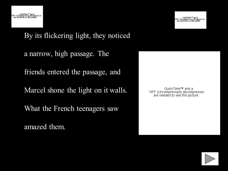By its flickering light, they noticed a narrow, high passage. The friends entered the passage, and Marcel shone the light on it walls. What the French