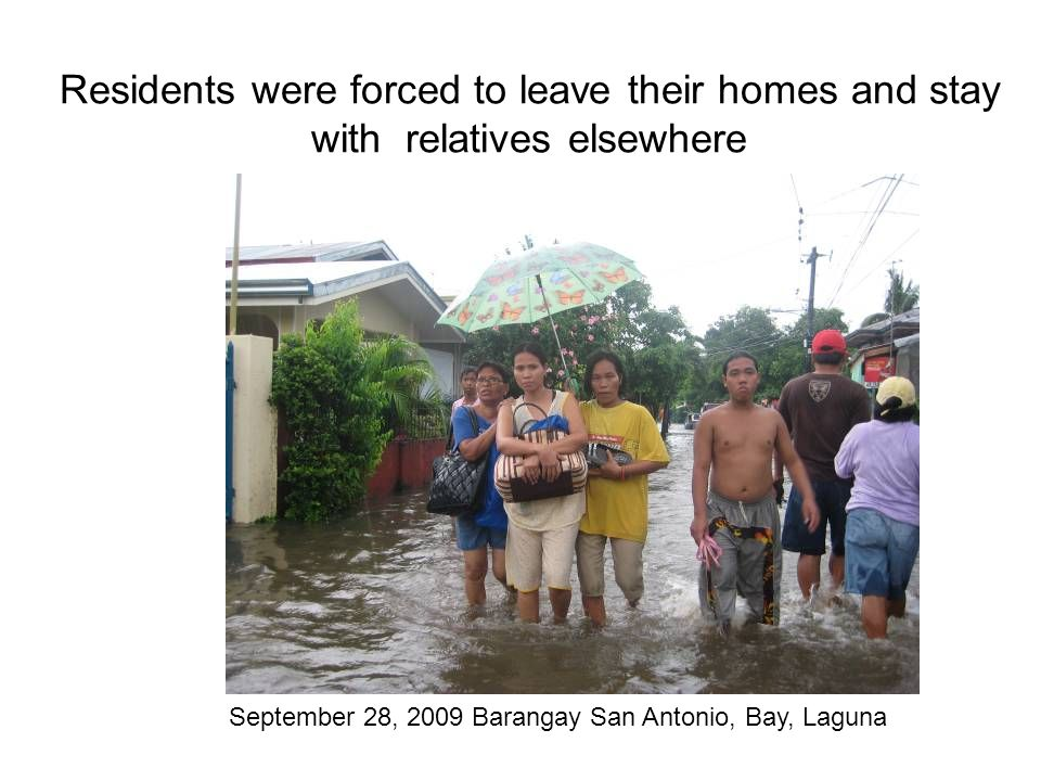 Residents were forced to leave their homes and stay with relatives elsewhere September 28, 2009 Barangay San Antonio, Bay, Laguna