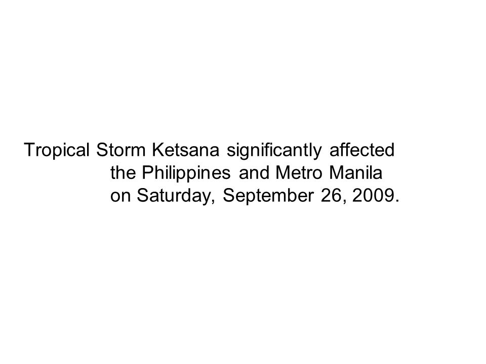 Tropical Storm Ketsana significantly affected the Philippines and Metro Manila on Saturday, September 26, 2009.