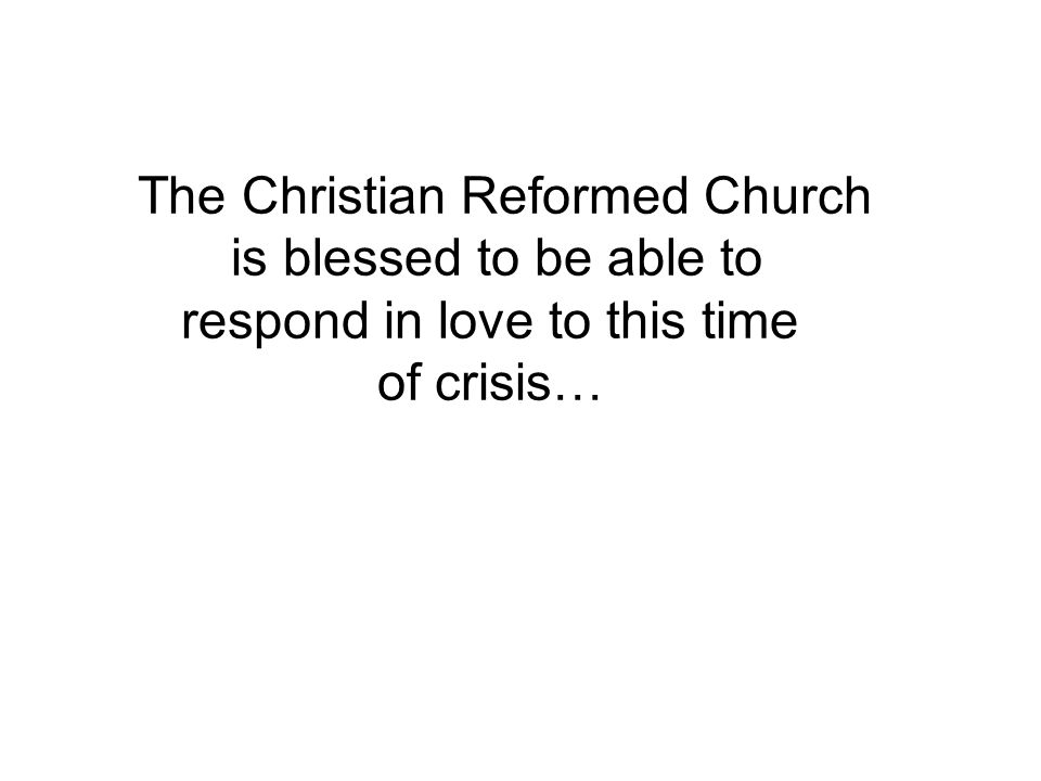 The Christian Reformed Church is blessed to be able to respond in love to this time of crisis…