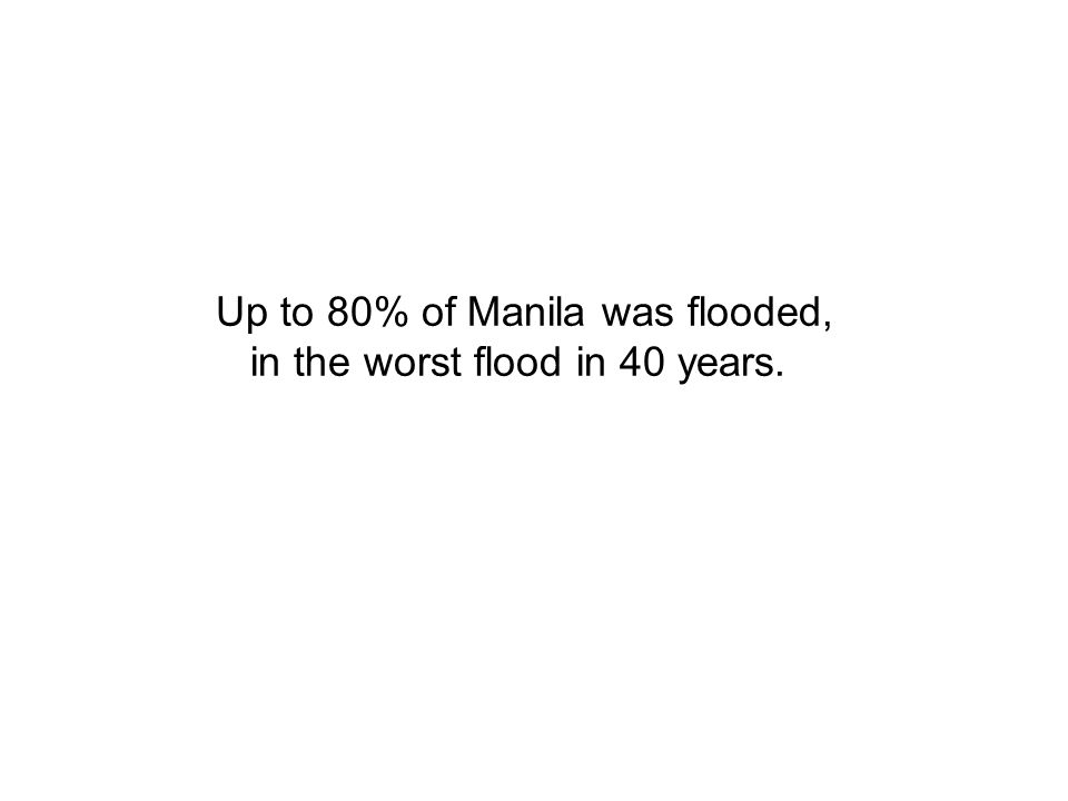 Up to 80% of Manila was flooded, in the worst flood in 40 years.
