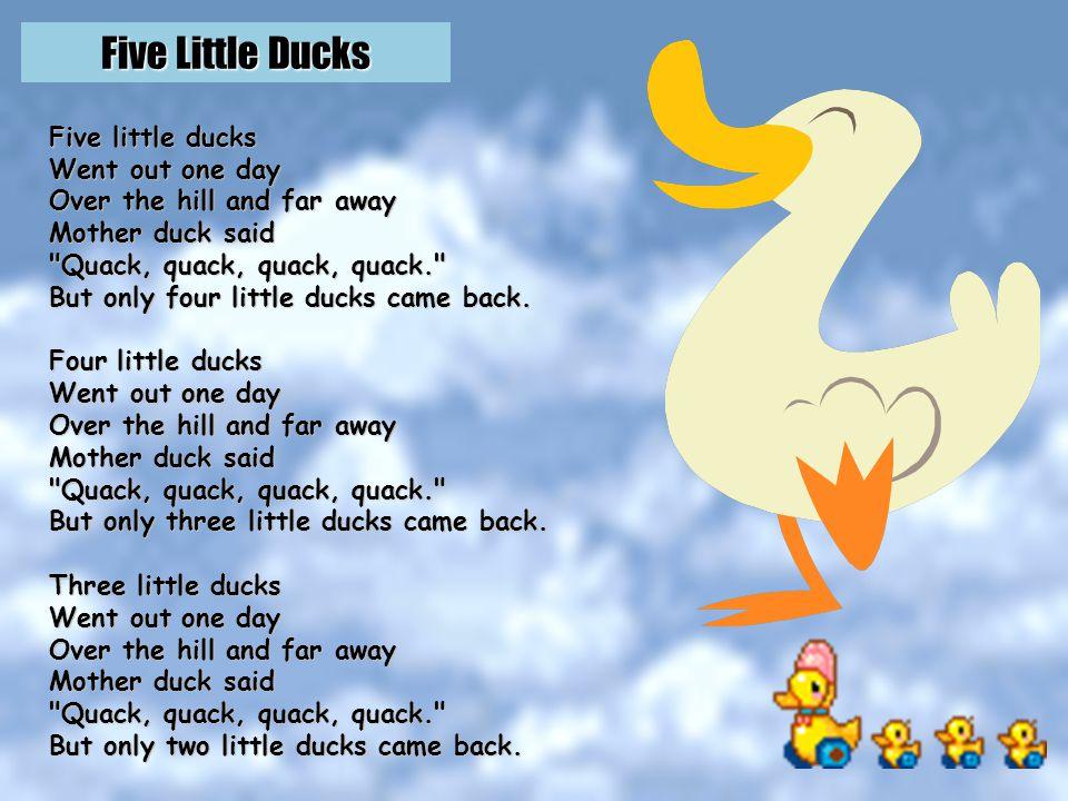 Five Little Ducks http://www.youtube.com/watch v=mLUV74hxa34 OR http://www.youtube.com/watch v=M5jnhndjX9U
