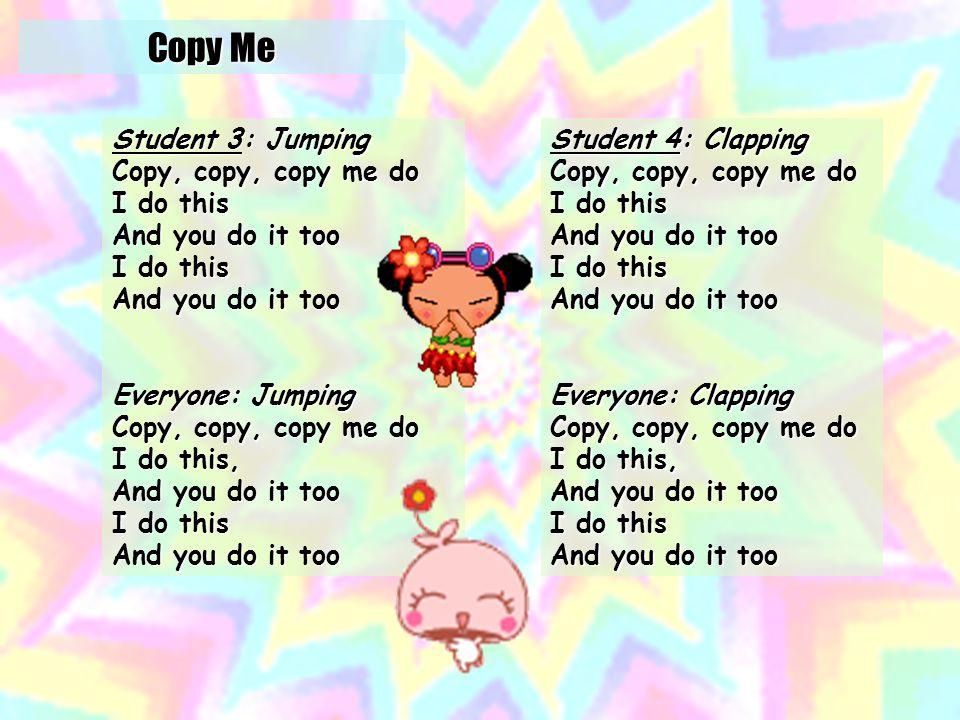 Student 1: Marching Copy, copy, copy me do I do this And you do it too I do this And you do it too Everyone: Marching Copy, copy, copy me do I do this, And you do it too I do this And you do it too Copy Me Student 2: Dancing Copy, copy, copy me do I do this And you do it too I do this And you do it too Everyone: Dancing Copy, copy, copy me do I do this, And you do it too I do this And you do it too