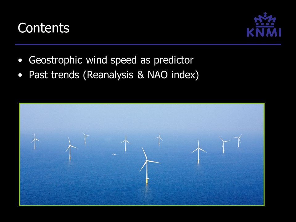 Contents Geostrophic wind speed as predictor Past trends (Reanalysis & NAO index)