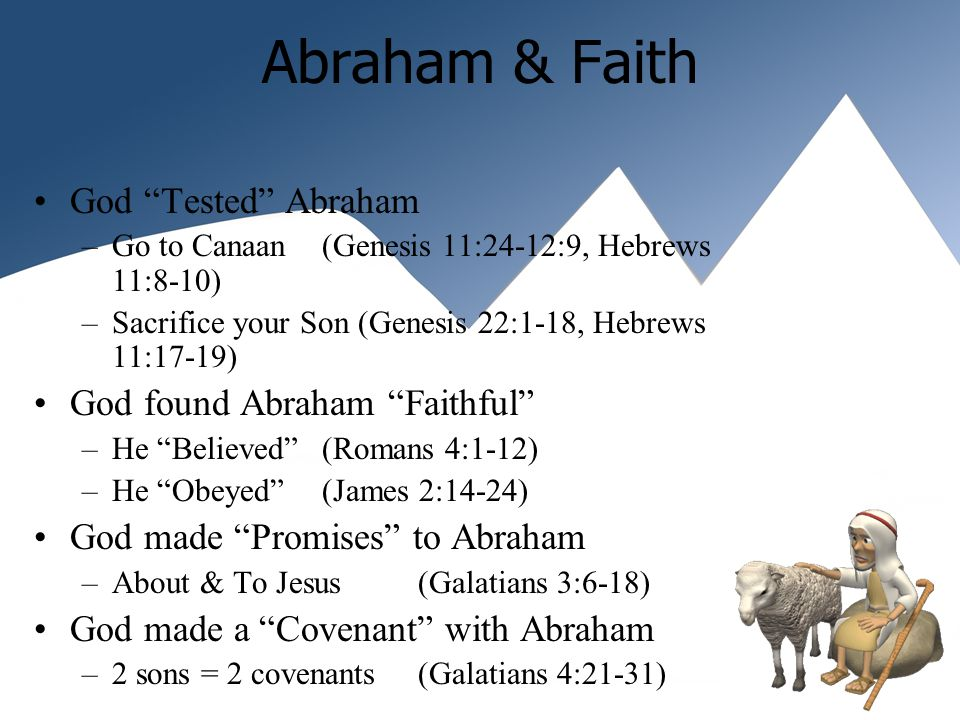 Abraham & Faith God Tested Abraham –Go to Canaan (Genesis 11:24-12:9, Hebrews 11:8-10) –Sacrifice your Son (Genesis 22:1-18, Hebrews 11:17-19) God found Abraham Faithful –He Believed(Romans 4:1-12) –He Obeyed (James 2:14-24) God made Promises to Abraham –About & To Jesus (Galatians 3:6-18) God made a Covenant with Abraham –2 sons = 2 covenants (Galatians 4:21-31)