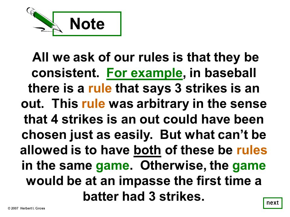 All we ask of our rules is that they be consistent. For example, in baseball there is a rule that says 3 strikes is an out. This rule was arbitrary in