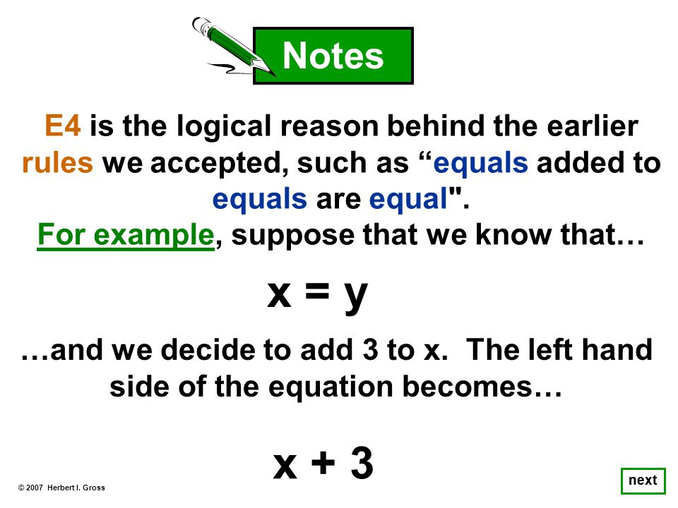 © 2007 Herbert I. Gross next E4 is the logical reason behind the earlier rules we accepted, such as equals added to equals are equal