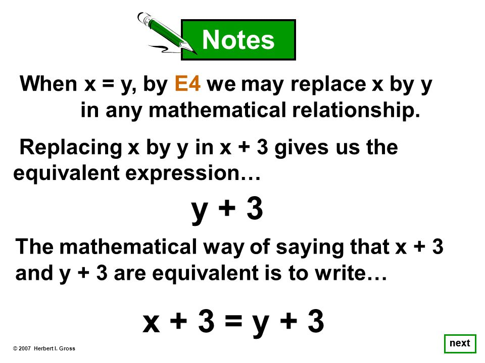 © 2007 Herbert I. Gross next When x = y, by E4 we may replace x by y in any mathematical relationship. Notes x + 3 The mathematical way of saying that