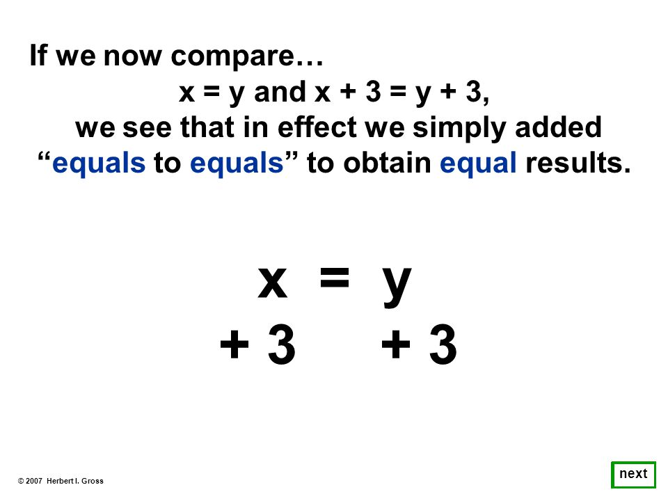 If we now compare… x = y and x + 3 = y + 3, we see that in effect we simply added equals to equals to obtain equal results.