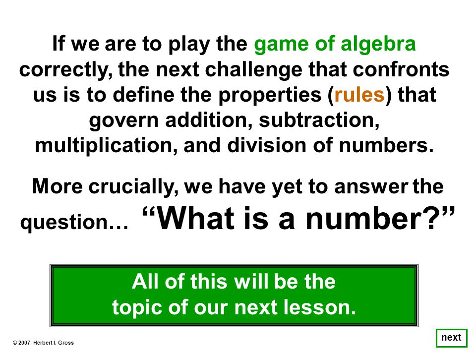 If we are to play the game of algebra correctly, the next challenge that confronts us is to define the properties (rules) that govern addition, subtraction, multiplication, and division of numbers.