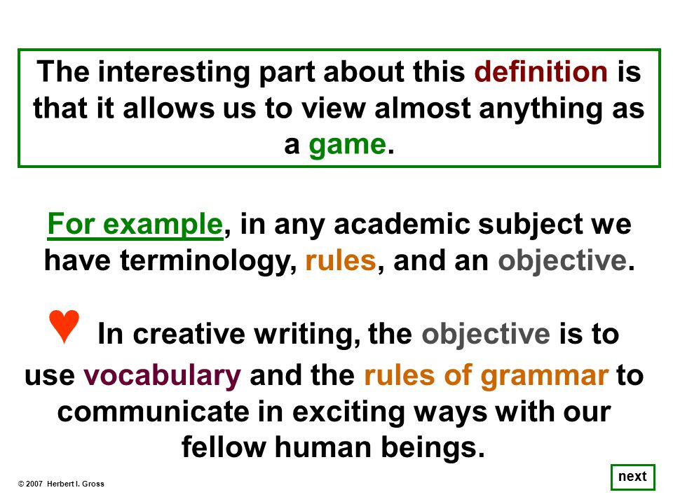 The interesting part about this definition is that it allows us to view almost anything as a game. © 2007 Herbert I. Gross next For example, in any ac