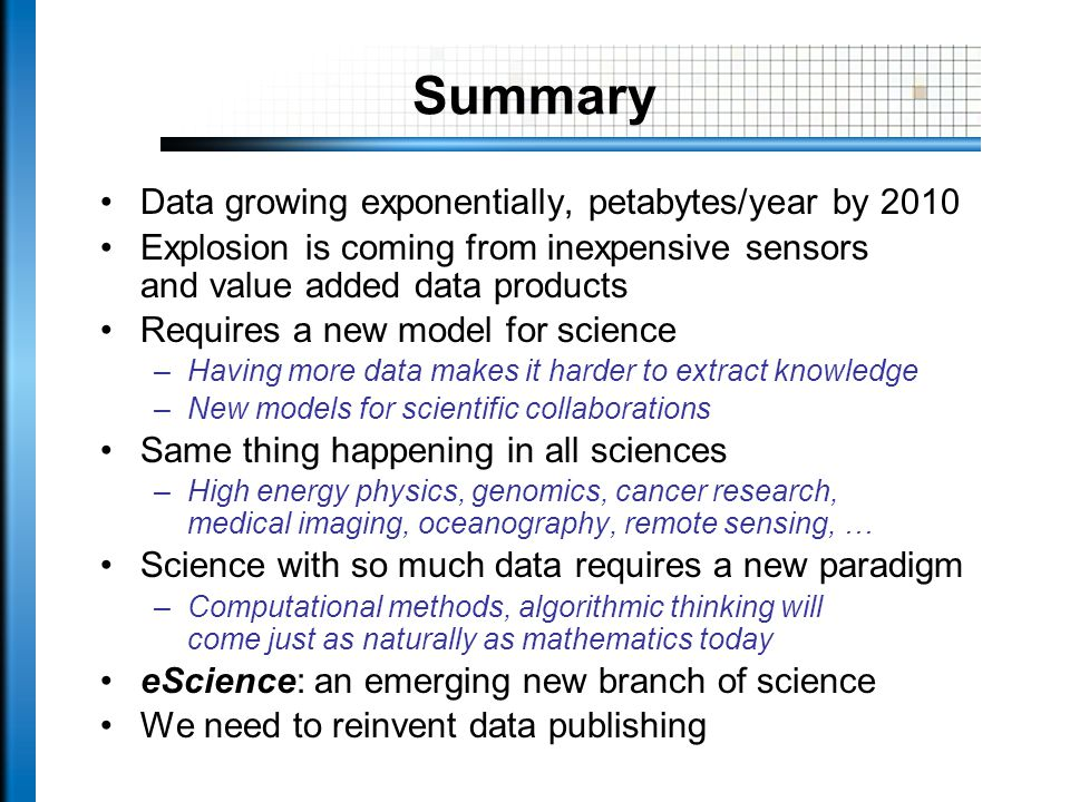 Summary Data growing exponentially, petabytes/year by 2010 Explosion is coming from inexpensive sensors and value added data products Requires a new model for science –Having more data makes it harder to extract knowledge –New models for scientific collaborations Same thing happening in all sciences –High energy physics, genomics, cancer research, medical imaging, oceanography, remote sensing, … Science with so much data requires a new paradigm –Computational methods, algorithmic thinking will come just as naturally as mathematics today eScience: an emerging new branch of science We need to reinvent data publishing