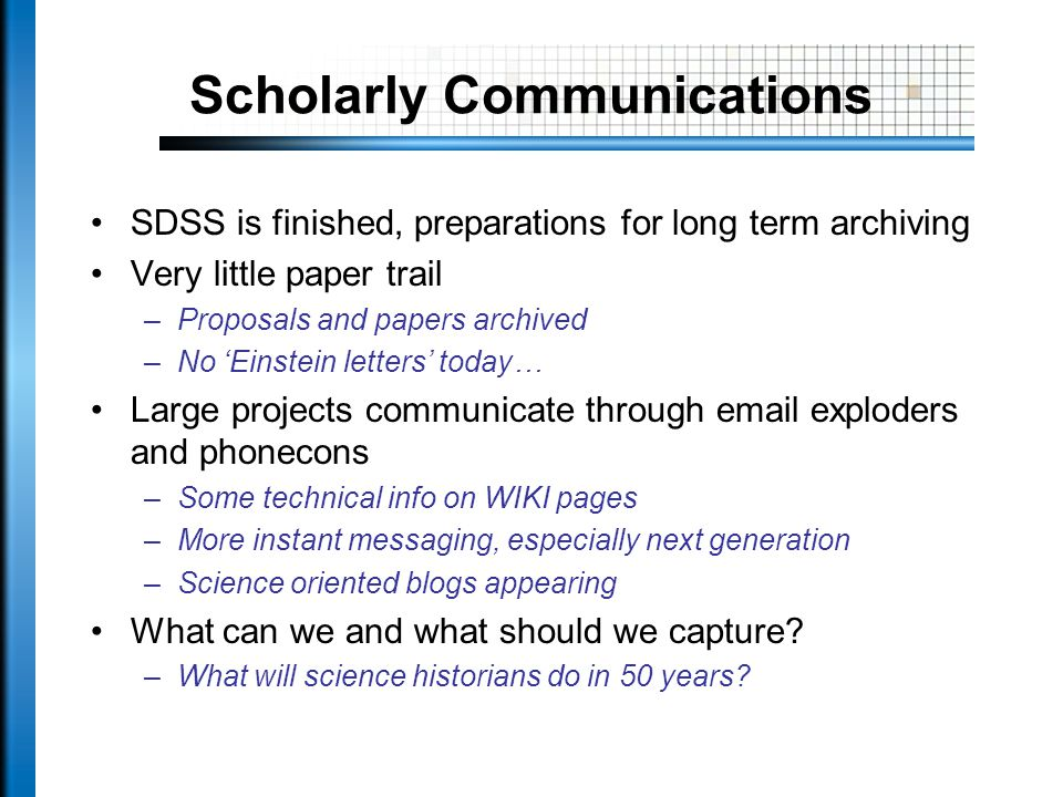 Scholarly Communications SDSS is finished, preparations for long term archiving Very little paper trail –Proposals and papers archived –No Einstein letters today… Large projects communicate through  exploders and phonecons –Some technical info on WIKI pages –More instant messaging, especially next generation –Science oriented blogs appearing What can we and what should we capture.