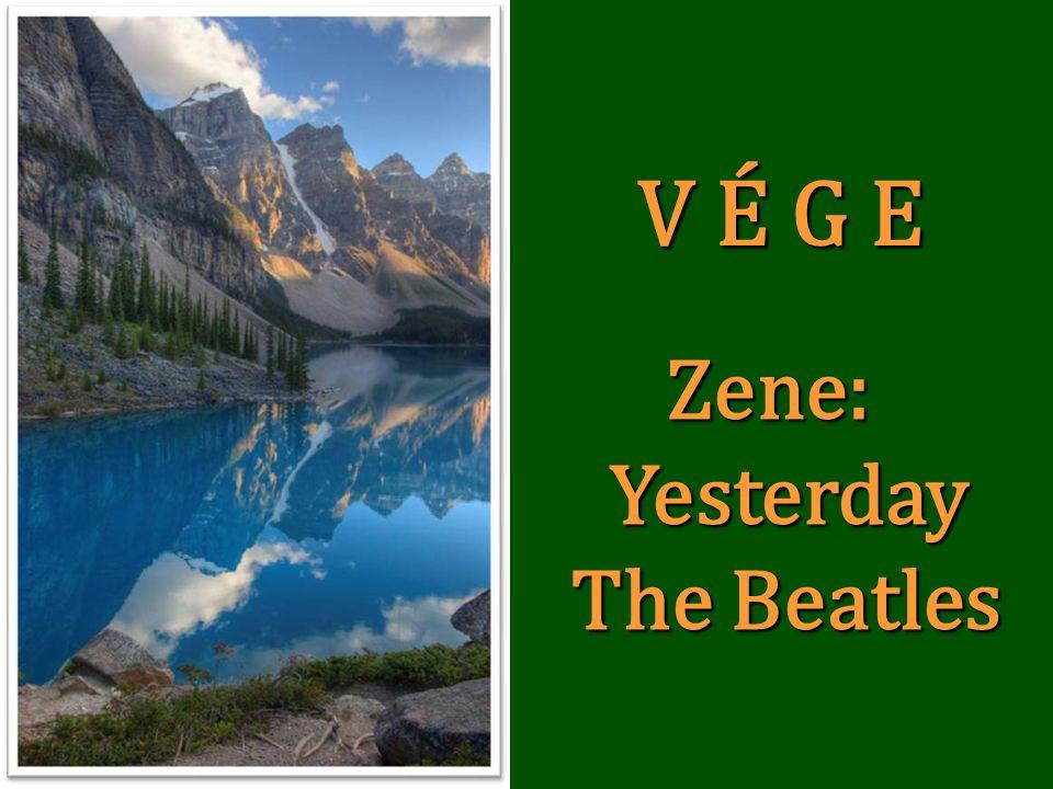 V É G E Zene: Zene: Yesterday Yesterday The Beatles