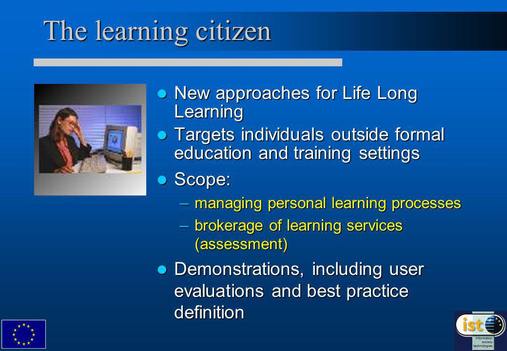 The learning citizen New approaches for Life Long Learning New approaches for Life Long Learning Targets individuals outside formal education and training settings Targets individuals outside formal education and training settings Scope: Scope: –managing personal learning processes –brokerage of learning services (assessment) Demonstrations, including user evaluations and best practice definition Demonstrations, including user evaluations and best practice definition